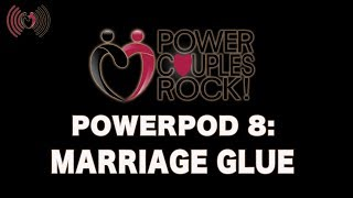 Power Couples Rock Podcast:  Marriage Glue - PowerPod #8