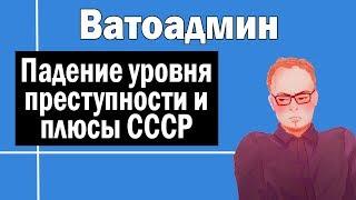Падение уровня преступности и плюсы СССР   Ватоадмин