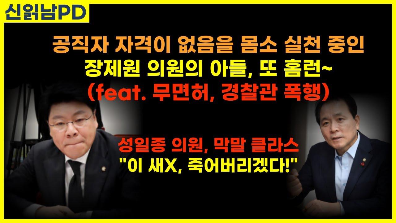 공직자 자격이 없음을 몸소 실천 중인 장제원 의원의 아들, 또 홈런~ (feat. 무면허, 경찰관 폭행)... 성일종 의원, 막말 클라스