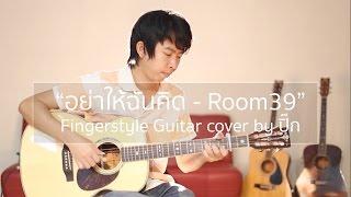 อย่าให้ฉันคิด - Room39 (Fingerstyle Guitar)   cover by ปิ๊ก