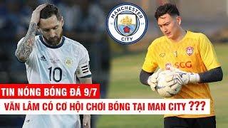 TIN NÓNG BÓNG ĐÁ 9/7   Văn Lâm có cơ hội chơi bóng tại Man City ? Messi bị treo giò 2 năm ?