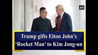 Trump gifts Elton John's 'Rocket Man' to Kim Jong-un - #ANI News