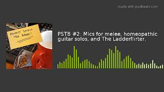 PSTB #2: Mics for melee, homeopathic guitar solos, and The Ladderflirter.