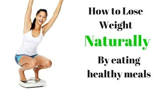How To Start Losing Weight Naturally By Eating Healthy Meals.