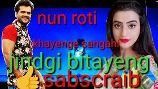 Nun roti khayenge jindagi sanghi bitayenge .thik hai khesari lal yadav ka suparahit video and song