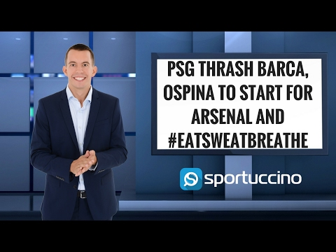 PSG thrash Barca, Ospina to start for Arsenal and #eatsweatbreathe