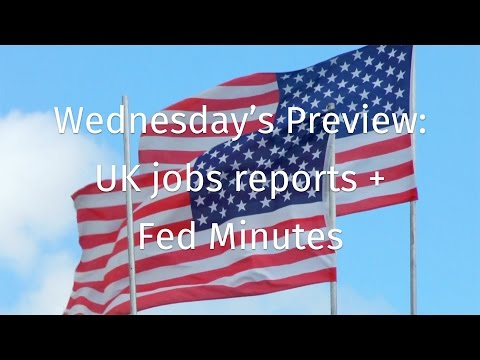 Wednesday's Preview: UK jobs reports plus Fed Minutes