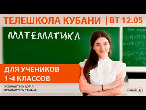 Уроки для учеников 1-4 классов. «Математика» за 12.05.20 | «Телешкола Кубани»