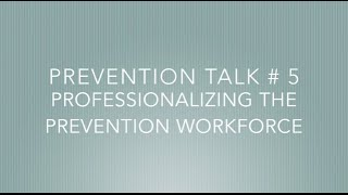 TALK # 5   Professionalizing the Prevention Workforce