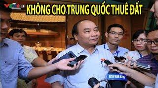 Thủ Tướng Nguyễn Xuân Phúc trả lời báo chí lần cuối vụ cho Thuê Đất 99 năm ở 3 Đặc Khu kinh tế