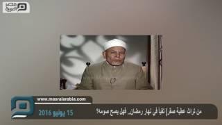 مصر العربية | من تراث عطية صقر| تقيأ في نهار رمضان.. فهل يصح صومه؟