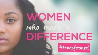 TRANSFORMED : WOMEN WHO MADE A DIFFERENCE