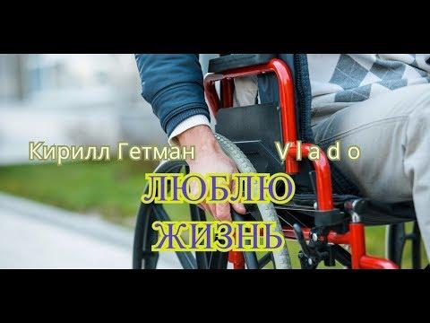 Кирилл Гетман Ft Vlado - Люблю жизнь (песня про инвалидов).