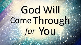 GOD WILL COME THROUGH FOR YOU!!!