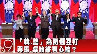 """""""韓.藍""""為初選互打 與馬.吳始終有心結?《9點換日線》2019.04.29"""