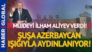 Müjdeyi Aliyev verdi! Şuşa, Azerbaycan Işığıyla Aydınlanacak!