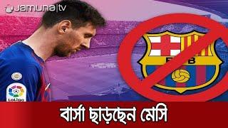 মেসি-বার্সার সোনার সংসারে ভাঙ্গনের সুর | Messi Leaves Barca