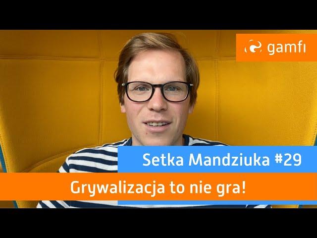 Setka Mandziuka #29 (Gamfi): Grywalizacja to nie gra