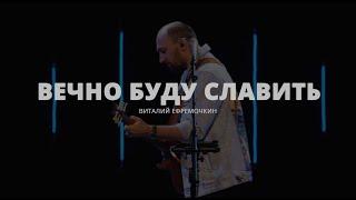 Вечно Буду Славить - Виталий Ефремочкин