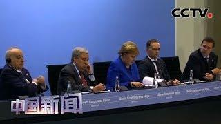 [中国新闻] 利比亚问题国际会议在德国召开 | CCTV中文国际