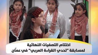"""اختتام التصفيات النهائية لمسابقة """"تحدي القراءة العربي"""" في عمّان"""