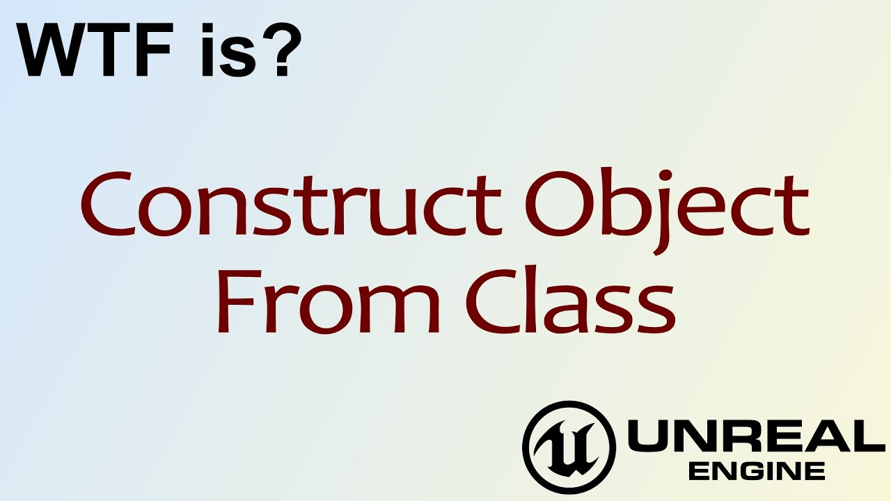 WTF Is? Construct Object From Class in Unreal Engine 4 ( UE4 )