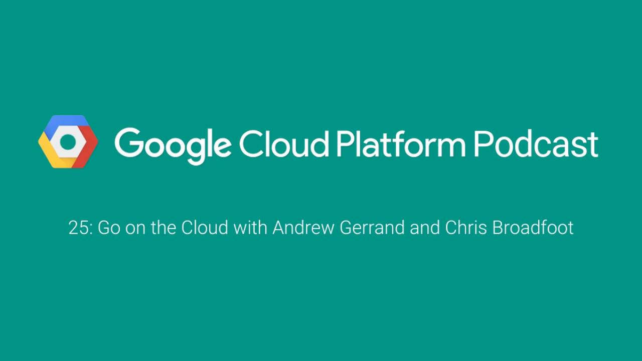 Go on the Cloud with Andrew Gerrand and Chris Broadfoot: GCPPodcast