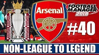 Non-League to Legend FM18 | ARSENAL | Part 40 | BACK TO BACK CHAMPIONS? | Football Manager 2018