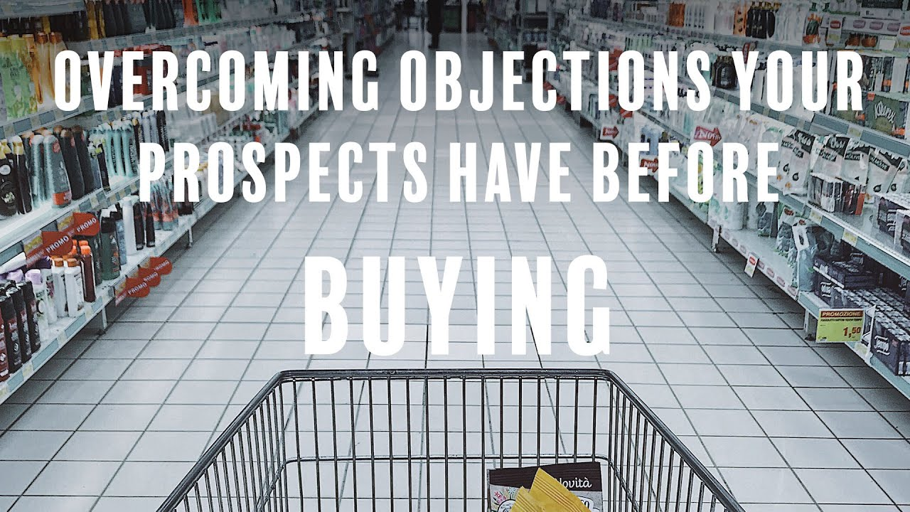 How To Overcome Every Objection Your Prospects Have Before Buying Your Product Or Service