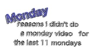 monday reasons i didn't do a monday video for the last 11 mondays
