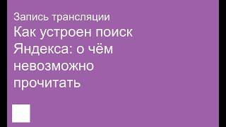 Как устроен поиск Яндекса: о чём невозможно прочитать. Запись трансляции