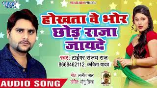 Hokhatawe Bhor Chhod Raja Jayeda - Tiger Sanjay Raj, Kavita Yadav - Bhojpuri Hit Songs 2018 New