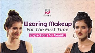 Wearing Makeup For The First Time: Expectations Vs Reality - POPxo