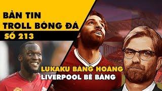Bản tin Troll Bóng Đá số 213: Lukaku ghi bàn kinh hoàng và giấc mơ vô địch bẽ bàng của Liverpool