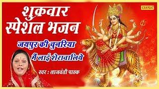 शुक्रवार स्पेशल भजन जयपुर की चुनरिया मैं लाई शेरावालिये Lajwanti Pathak ¦¦ Most Popular Bhajan