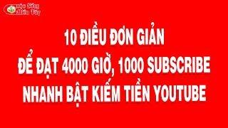 10 ĐIỀU ĐƠN GIẢN ĐỂ ĐẠT 4000 GIỜ, 1000 SUB BẬT KIẾM TIỀN YOUTUBE NHANH
