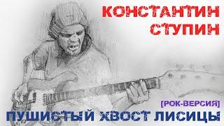 Константин  Ступин - Пушистый хвост лисицы (cover, кавер, рок-версия)