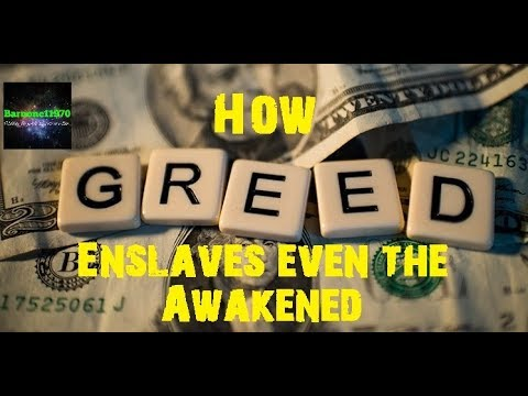 "How Greed enslaves even the ""Awakened"""