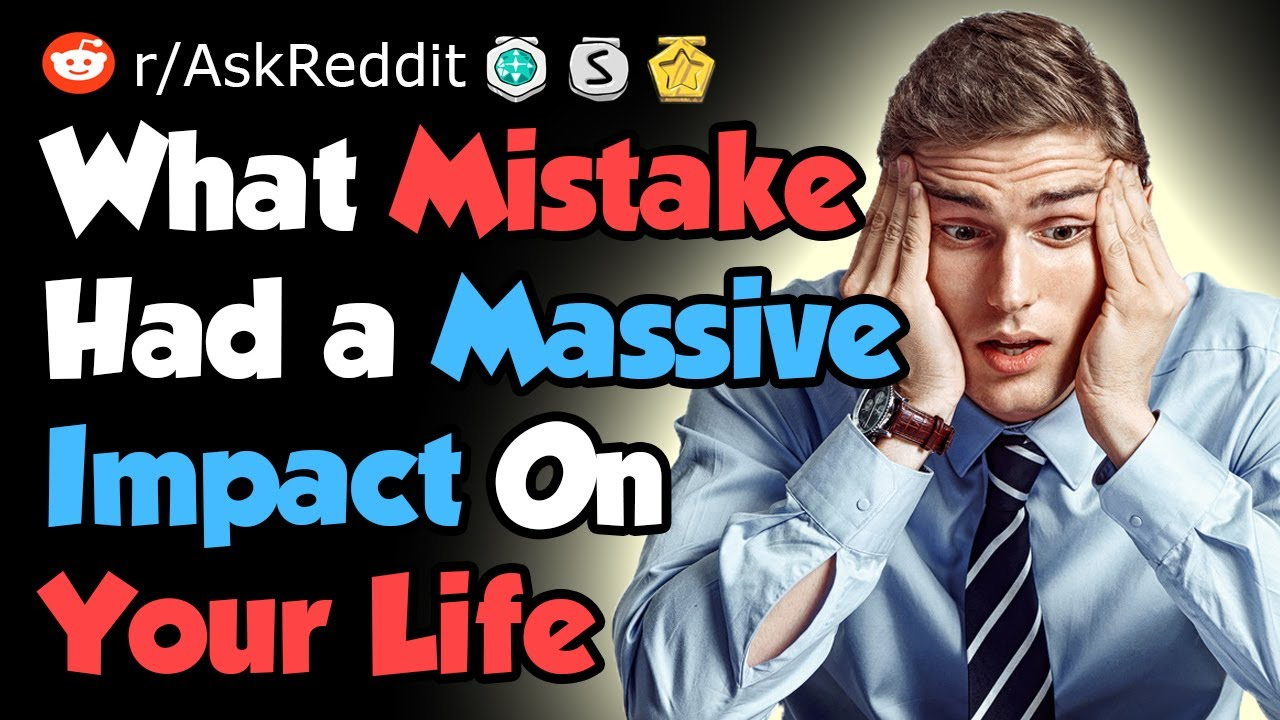 What Mistake Had a Massive Impact On Your Life - Reddit