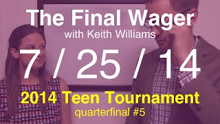 The Final Wager – Friday, July 25, 2014 (Teen Tournament QF #5)