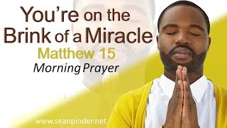 YOU'RE ON THE BRINK OF A MIRACLE - MATTHEW 15 - MORNING PRAYER