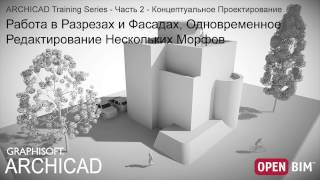 4 - Работа в Разрезах и Фасадах, Редактирование Морфов -  ARCHICAD Training Series - Часть 2