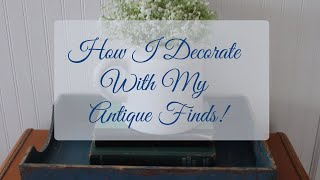 How I decorate with my Antique Finds| Farmhouse Decorating | Antique Decorating