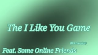 """The """"I Like You"""" Game Skit / Feat. Some Online Friends / Not Complete TwT"""