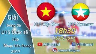 FULL | U15 VIỆT NAM ( 0-0 ) U15 MYANMAR | GIẢI BÓNG ĐÁ QUỐC TẾ U15 - CÚP NHỰA TIỀN PHONG 2017