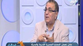 عادل نعمان: الحضارة المصرية القديمة والحديثة هي من علمت العلام معني الإنسانية والمواطنة