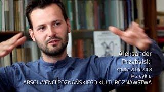 Aleksander Przybylski # z cyklu ABSOLWENCI POZNAŃSKIEGO KULTUROZNAWSTWA