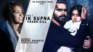 Prabh Gill - Ik Supna  Bantai Shanaya Cover Female Version Part 2 - 2020