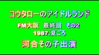 FM大阪で1987年6~7月ごろに録音。「コウタローのアイドルランド」最終...