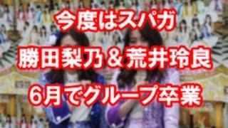 今度はスパガ 勝田梨乃&荒井玲良6月でグループ卒業 オリコンから引用.